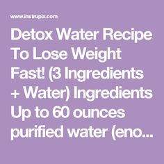 Detox Water Recipe To Lose Weight Fast! (3 Ingredients + Water) Ingredients Up to 60 ounces purified water (enough to fill a pitcher) 1 tbsp 100% cranberry juice (not cranberry juice cocktail) 2 tbsp fresh squeezed lemon juice 1 organic dandelion root tea bag Instructions Brew the tea bag in about 8 ounces of hot water, and let it cool to room temperature. Fill a large pitcher (60 ounce or larger) with the cooled tea, cranberry juice and lemon juice. Fill the remainder of the pitcher with…
