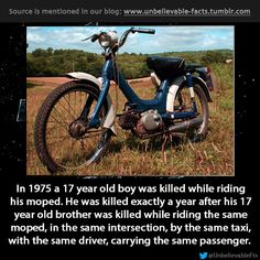 in 1975 a 17 year old boy was killed while riding his moped. He was killed exactly a year after his 17 year old brother was killed while ri...