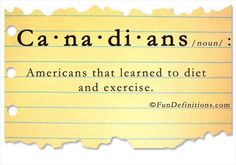 Ca-na-di-ans /noun/:  Americans that learned to diet and exercise.