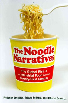 The Noodle Narratives, The Global Rise of an Industrial Food Into the Twenty-First Century by Frederick Errington, Tatsuro Fujikura and Deborah Gewertz