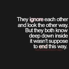 They ignore each other and look the other way. But they both know deep down inside it wasn't supposed to end this way.