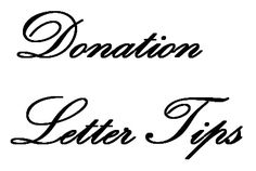 Donation Letter Tips - How to write a donation letter including what to say and when to say it in your letter. Writing donation letters that produce the desired result is an art form that must include four major elements. Your donation request letter must clearly communicate who you are, what you are raising money for, why they should donate to your cause, and how you use those donations. www.FundraiserHelp.com/fundraising-letters.htm
