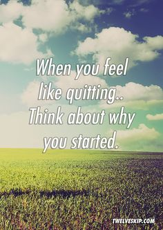 When You Feel Like Quitting. Think About Why You Started.