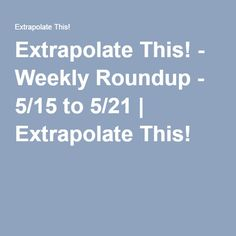 Extrapolate This! - Weekly Roundup - 5/15 to 5/21 | Extrapolate This!