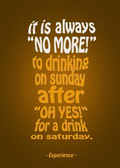 "it is always ""no more!"" to drinking on sunday after ""oh yes!"" for a drink on saturday."