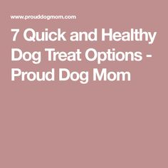7 Quick and Healthy Dog Treat Options - Proud Dog Mom