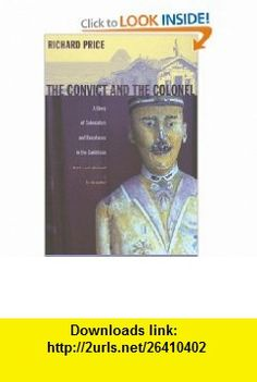The Convict and the Colonel A Story of Colonialism and Resistance in the Caribbean (9780822338239) Richard Price , ISBN-10: 0822338238  , ISBN-13: 978-0822338239 ,  , tutorials , pdf , ebook , torrent , downloads , rapidshare , filesonic , hotfile , megaupload , fileserve