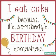I eat cake because it's somebody's birthday somewhere ...