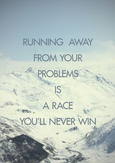 running away from your problems is a race you'll never win