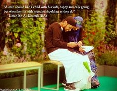 """To the Muslim husband/future husbands. """"A man should act like a child when he is with his wife, happy and easy-going, but when he sits with men, he should act like them""""  - Umar Al Khattab, Leader Caliph of the Muslims"""