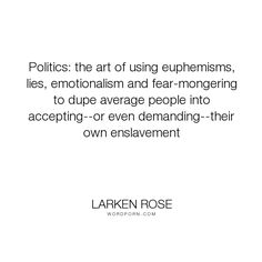 """Larken Rose - """"Politics: the art of using euphemisms, lies, emotionalism and fear-mongering to dupe..."""". religion, freedom, government, liberty, violence, democracy, abuse, slavery, anarchy, superstition, libertarian, voting, elections, taxation, voluntaryism, anarcho-capitalism, ancap, coercion, statism, sophism, stockholm-syndrome"""