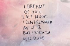 """""""I dreamt of you last night. I don't remember any of it, but I know you were there."""" (this happened just the other night)"""