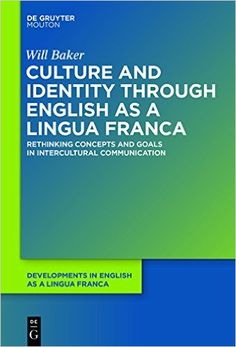 Culture and identity through English as a Lingua Franca : rethinking concepts and goals in intercultural communication / Will Baker - Berlin : De Gruyter Mouton, cop. 2015