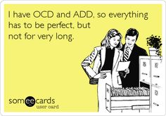 I have OCD and ADD, so everything has to be perfect, but not for very long.
