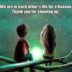 We are in each other's lives for a reason Thank you for showing up !!!!