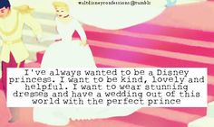 """""""Ive always wanted to be a Disney princess. I want to be kind, lovely and helpful. I want to wear stunning dresses and have a wedding out of this world with the perfect prince."""""""