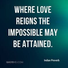 """""""Where love reigns the impossible may be attained."""" - Indian Proverb"""