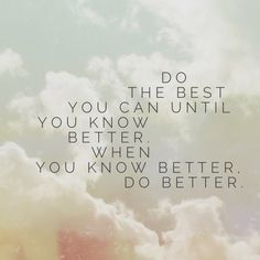 when you know better, do better.