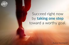 Succeed right now by taking one step toward a worthy goal.