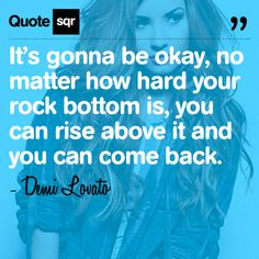 It's gonna be okay, no matter how hard your rock bottom is, you can rise above it and you can come back. .  - Demi Lovato #quotesqr