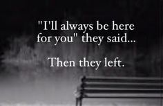 """i'll always be there for you"" they said..... Then they left."