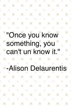 Pretty Little Liars quote from the 99th episode! Once you know something you cant unknow it...