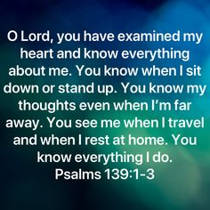 Psalms O LORD, you have examined my heart and know everything about me. You know when I sit down or stand up. You know my thoughts even when I'm far away. You see me when I travel and when I rest at home. Prayer Scriptures, Faith Prayer, Prayer Quotes, Wisdom Quotes, Faith In God, Faith Quotes, Biblical Quotes, Bible Verses Quotes, Spiritual Quotes