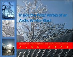 Amazon.com: Inside the Polar Vortex of An Arctic Winter Blast: Collection of Photographs and Inspirational Verses eBook: Alex Abaz: Kindle Store
