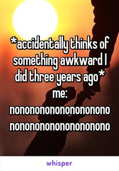 *accidentally thinks of something awkward I did three years ago* me: nononononononononononononononononononono