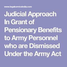Judicial Approach In Grant of Pensionary Benefits to Army Personnel who are Dismissed Under the Army Act
