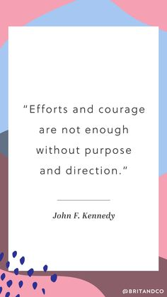 """""""Efforts and courage are not enough without purpose and direction."""" - John F. Kennedy"""