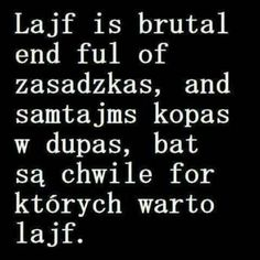 Lajf is brutal ale są chwile for których warto lajf. True Quotes, Words Quotes, Wise Words, Funny Quotes, Weekend Humor, Funny Mems, I Want To Cry, More Than Words, Wtf Funny