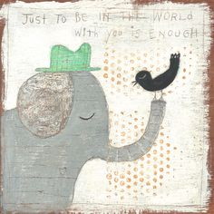 """This adorable print features an elephant (wearing a hat!) and a bird. The phrase """"Just to be in the world with you is enough"""" is printed at the top.*All art prints are made to order and generally take weeks. Maya Angelou Books, Rabbit Book, Sugarboo Designs, Expressive Art, Fairytale Art, Elephant Art, Children's Book Illustration, Whimsical Art, Wall Art Decor"""