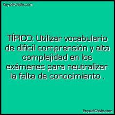TÍPICO: Utilizar vocabulario de difícil comprensión y alta complejidad en los exámenes para neutralizar la falta de conocimiento .