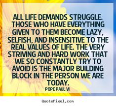 """All life demands struggle. those who have everything given to them become lazy....""-  lazy people make me crazy ~ Life quotes"