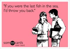 """""""If you were the last fish in the sea, I'd throw you back."""" ...someecards"""