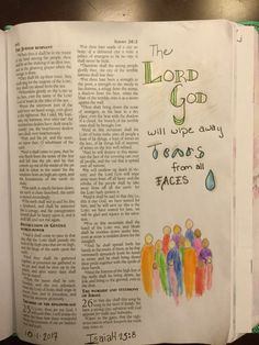 """Isaiah 25:8  """"The Lord God will wipe away tears from all faces"""" And that He did. Late Friday night and early Saturday morning we were alerted to a particularly terrifying situation. For 3 hours, families that had little in common supported each other and hit their knees in prayer. As this new day was dawning, God provided resolution and relief. He fulfilled this promise.   Thanks to my Aunt Susan for her bible journaling to inspire this page in my Bible."""