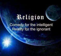Religião - Uma comédia para os inteligentes. Realidade para os ignorantes.