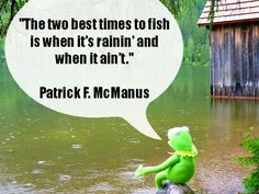 The two best times to fish is when it's rainin' and when it ain't.  - Patrick F. McManus