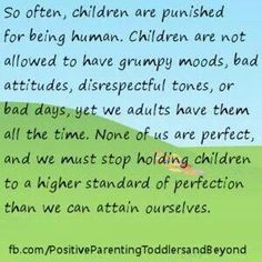 Positive parenting. I know so many parents who expect kids to act with a better attitude then most adults do, not realistic at time they will act like children..... because they are.