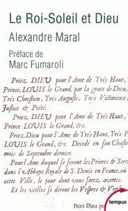 Alexandre Maral - Le Roi-Soleil et Dieu - Essai sur la religion de Louis XIV