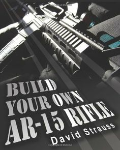 Build Your Own AR-15 Rifle: In Less Than 3 Hours You Too, Can Build Your Own Fully Customized AR-15 Rifle From Scratch...Even If You Have Never Touched A Gun In Your Life! by David Strauss. $16.95. Publisher: CreateSpace Independent Publishing Platform (May 7, 2010). Publication: May 7, 2010