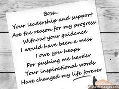 Boss... Your leadership and support Are the reason for my progress Without your guidance I would have been a mess I owe you heaps For pushing me harder Your inspirational words Have changed my life forever via WishesMessages.com