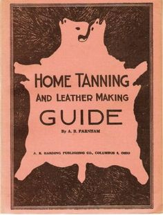 Home tanning and leather making guide;: A book of information for those who wish to tan and make leather from cattle, horse, calf, sheep, goat, deer ... how to skin, handle, classify and market,