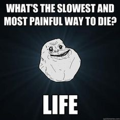 Forever Alone: Slowest and most painful way to die? Life.