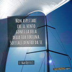 – Non aspettare che il vento gonfi la vela della tua fortuna. Soffiaci dentro da te. (Ugo Ojetti)