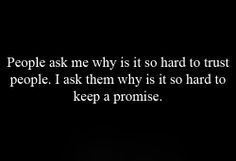 People ask me why is it so hard to trust people.  I ask them why is it so hard to keep a promise.  ~Don't make a promise you can't keep~