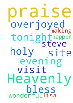 Dear Heavenly Father, I thank You and praise You! Thank - Dear Heavenly Father, I thank You and praise You Thank You for making tonight happen. Thank You for my visit with Steve. It was a wonderful evening. I am overjoyed and it is because of you Lord. Also, Lord, bless those on this site, and those who prayed with me. Thank You Lord, in Jesus Holy Name, I pray, amen. Lisa Posted at: https://prayerrequest.com/t/Qsz #pray #prayer #request #prayerrequest