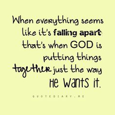 When everything is falling apart, that's when God is putting things together the way he wants it.
