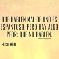 """""""There is only one thing in life worse than being talked about, and that is not being talked about."""" - Oscar Wilde"""